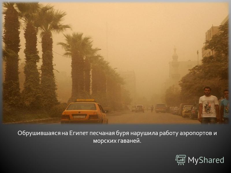 Обрушившаяся на Египет песчаная буря нарушила работу аэропортов и морских гаваней.