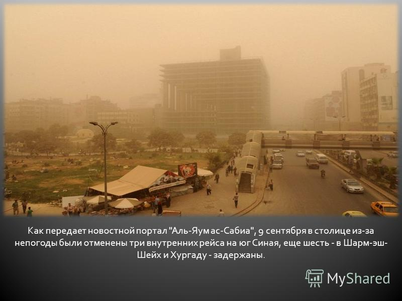 Как передает новостной портал Аль-Яум ас-Сабиа, 9 сентября в столице из-за непогоды были отменены три внутренних рейса на юг Синая, еще шесть - в Шарм-эш- Шейх и Хургаду - задержаны.