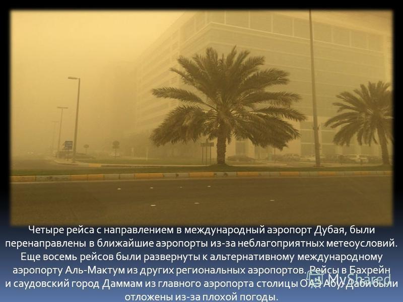 Четыре рейса с направлением в международный аэропорт Дубая, были перенаправлены в ближайшие аэропорты из-за неблагоприятных метеоусловий. Еще восемь рейсов были развернуты к альтернативному международному аэропорту Аль-Мактум из других региональных а