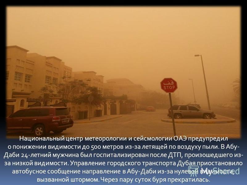 Национальный центр метеорологии и сейсмологии ОАЭ предупредил о понижении видимости до 500 метров из-за летящей по воздуху пыли. В Абу- Даби 24-летний мужчина был госпитализирован после ДТП, произошедшего из- за низкой видимости. Управление городског