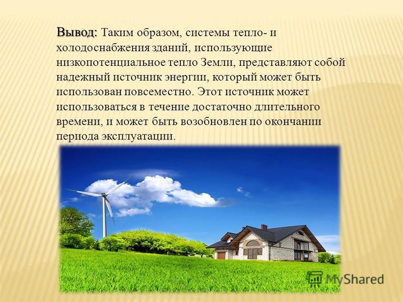 Вывод: Вывод: Таким образом, системы тепло- и холодоснабжения зданий, использующие низкопотенциальное тепло Земли, представляют собой надежный источник энергии, который может быть использован повсеместно. Этот источник может использоваться в течение