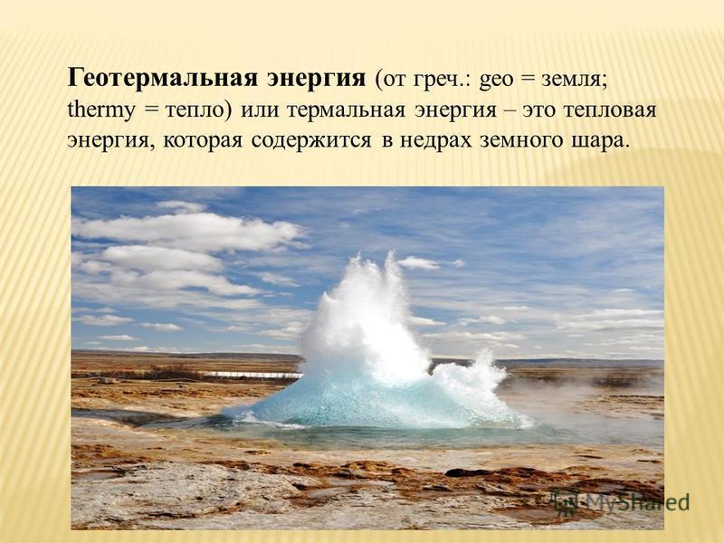 Геотермальная энергия (от греч.: geo = земля; thermy = тепло) или термальная энергия – это тепловая энергия, которая содержится в недрах земного шара.