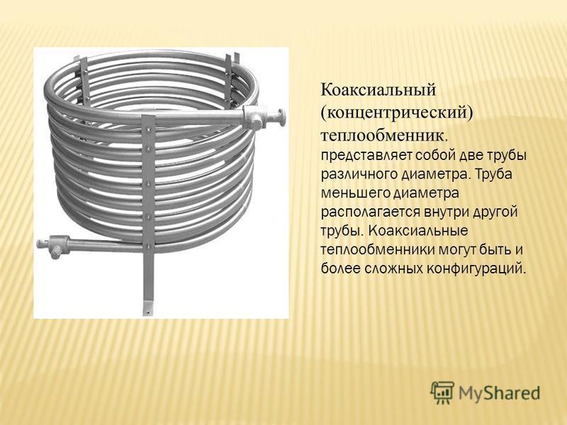 Коаксиальный (концентрический) теплообменник, представляет собой две трубы различного диаметра. Труба меньшего диаметра располагается внутри другой трубы. Коаксиальные теплообменники могут быть и более сложных конфигураций.