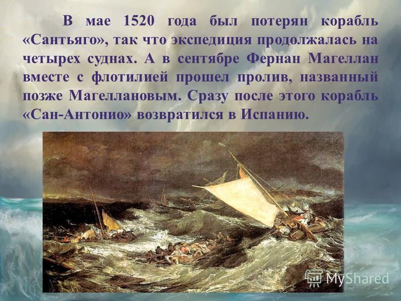 В мае 1520 года был потерян корабль «Сантьяго», так что экспедиция продолжалась на четырех суднах. А в сентябре Фернан Магеллан вместе с флотилией прошел пролив, названный позже Магеллановым. Сразу после этого корабль «Сан-Антонио» возвратился в Испа