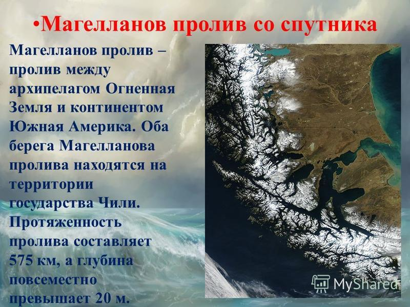 Магелланов пролив со спутника Магелланов пролив – пролив между архипелагом Огненная Земля и континентом Южная Америка. Оба берега Магелланова пролива находятся на территории государства Чили. Протяженность пролива составляет 575 км, а глубина повсеме