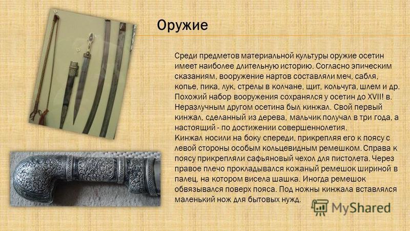 Среди предметов материальной культуры оружие осетин имеет наиболее длительную историю. Согласно эпическим сказаниям, вооружение нартов составляли меч, сабля, копье, пика, лук, стрелы в колчане, щит, кольчуга, шлем и др. Похожий набор вооружения сохра