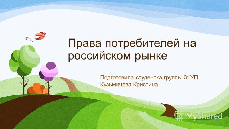 Права потребителей на российском рынке Подготовила студентка группы 31УП Кузьмичева Кристина
