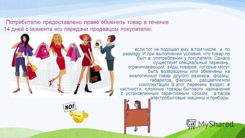 Потребителю предоставлено право обменять товар в течение 14 дней с момента его передачи продавцом покупателю, если тот не подошел ему, в том числе, и по размеру. И при выполнении условия, что товар не был в употреблении у покупателя. Однако существуе
