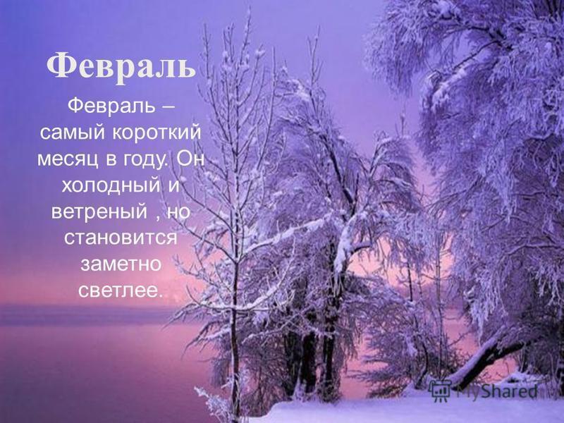 Февраль Февраль – самый короткий месяц в году. Он холодный и ветреный, но становится заметно светлее.