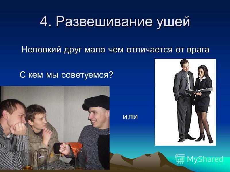 4. Развешивание ушей Неловкий друг мало чем отличается от врага С кем мы советуемся? или