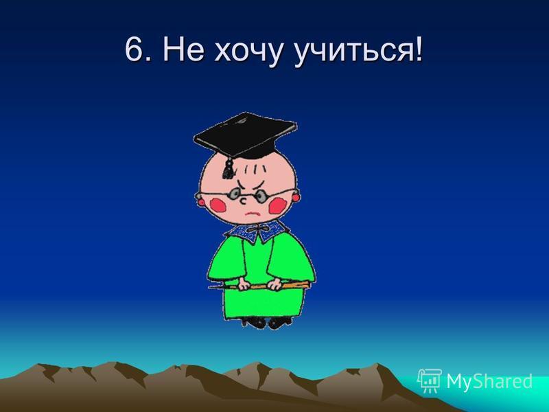 6. Не хочу учиться!