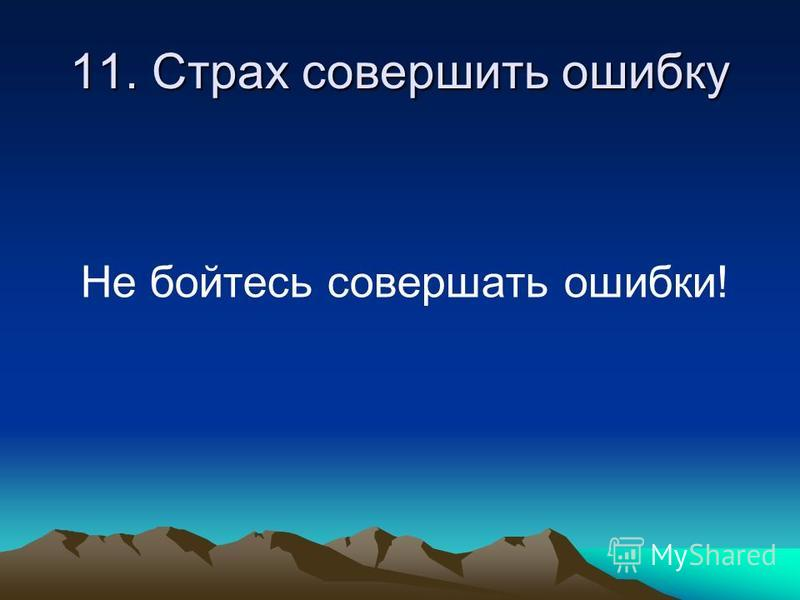 11. Страх совершить ошибку Не бойтесь совершать ошибки!