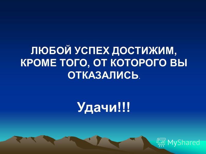 ЛЮБОЙ УСПЕХ ДОСТИЖИМ, КРОМЕ ТОГО, ОТ КОТОРОГО ВЫ ОТКАЗАЛИСЬ. Удачи!!!