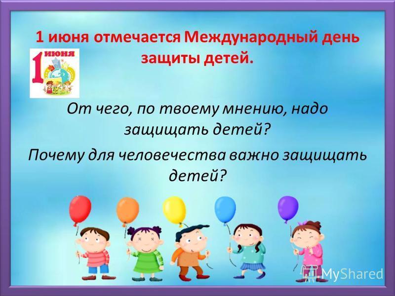 1 июня отмечается Международный день защиты детей. От чего, по твоему мнению, надо защищать детей? Почему для человечества важно защищать детей?