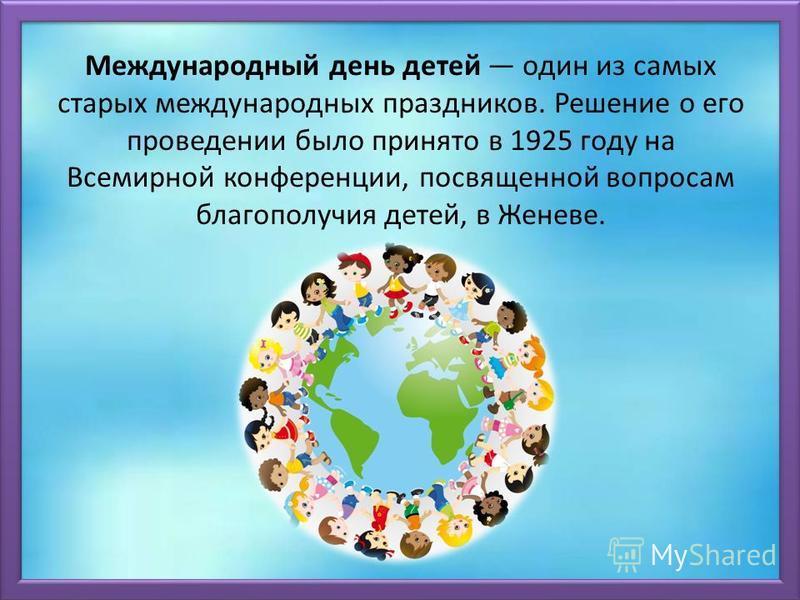 Международный день детей один из самых старых международных праздников. Решение о его проведении было принято в 1925 году на Всемирной конференции, посвященной вопросам благополучия детей, в Женеве.