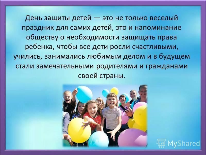 День защиты детей это не только веселый праздник для самих детей, это и напоминание обществу о необходимости защищать права ребенка, чтобы все дети росли счастливыми, учились, занимались любимым делом и в будущем стали замечательными родителями и гра
