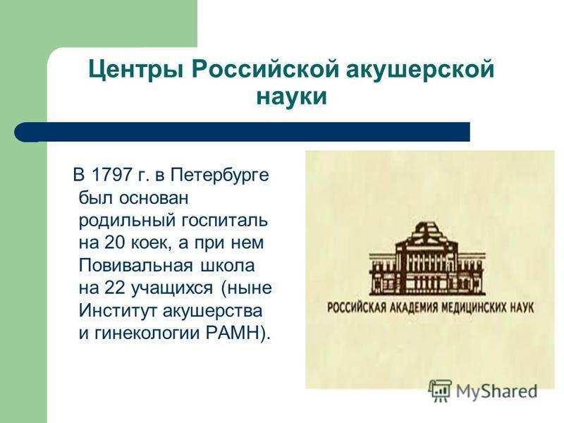 Центры Российской акушерской науки В 1797 г. в Петербурге был основан родильный госпиталь на 20 коек, а при нем Повивальная школа на 22 учащихся (ныне Институт акушерства и гинекологии РАМН).