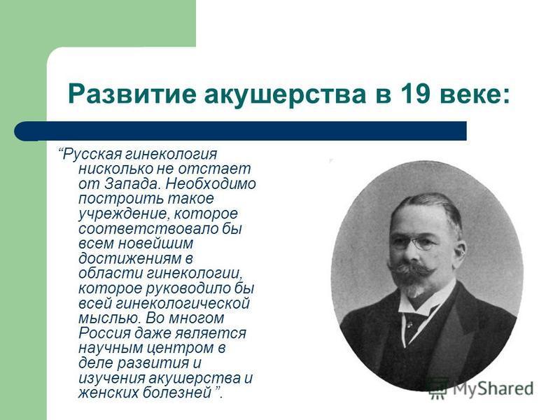 Развитие акушерства в 19 веке: Русская гинекология нисколько не отстает от Запада. Необходимо построить такое учреждение, которое соответствовало бы всем новейшим достижениям в области гинекологии, которое руководило бы всей гинекологической мыслью.