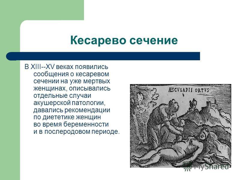 Кесарево сечение В XIII--XV веках появились сообщения о кесаревом сечении на уже мертвых женщинах, описывались отдельные случаи акушерской патологии, давались рекомендации по диететике женщин во время беременности и в послеродовом периоде.