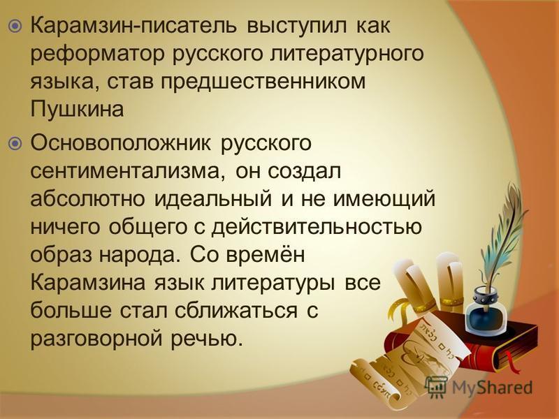 Карамзин-писатель выступил как реформатор русского литературного языка, став предшественником Пушкина Основоположник русского сентиментализма, он создал абсолютно идеальный и не имеющий ничего общего с действительностью образ народа. Со времён Карамз