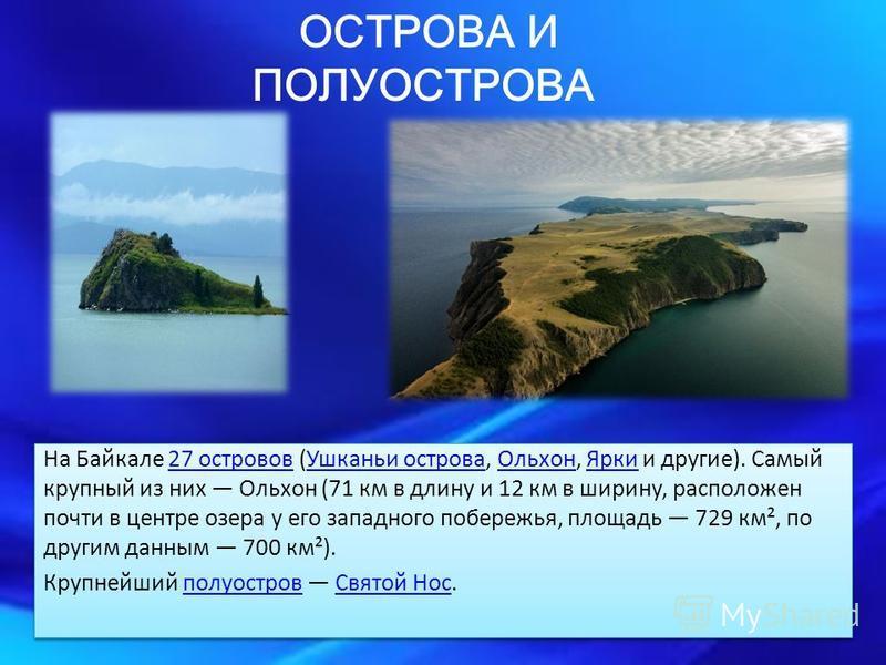 ОСТРОВА И ПОЛУОСТРОВА На Байкале 27 островов (Ушканьи острова, Ольхон, Ярки и другие). Самый крупный из них Ольхон (71 км в длину и 12 км в ширину, расположен почти в центре озера у его западного побережья, площадь 729 км², по другим данным 700 км²).