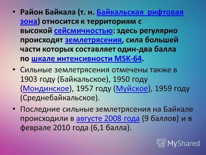 Район Байкала (т. н. Байкальская рифтовая зона) относится к территориям с высокой сейсмичностью: здесь регулярно происходят землетрясения, сила большей части которых составляет один-два балла по шкале интенсивности MSK-64. Байкальская рифтовая зонасе