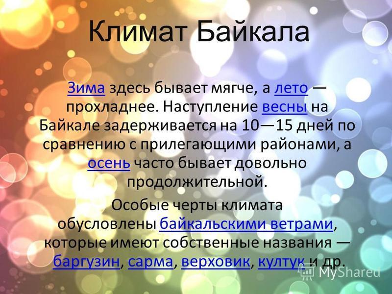 Климат Байкала Зима Зима здесь бывает мягче, а лето прохладнее. Наступление весны на Байкале задерживается на 1015 дней по сравнению с прилегающими районами, а осень часто бывает довольно продолжительной.лето весны осень Особые черты климата обусловл