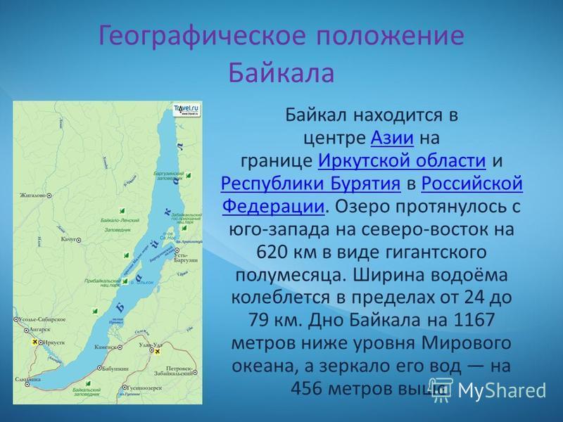 Географическое положение Байкала Байкал находится в центре Азии на границе Иркутской области и Республики Бурятия в Российской Федерации. Озеро протянулось с юго-запада на северо-восток на 620 км в виде гигантского полумесяца. Ширина водоёма колеблет