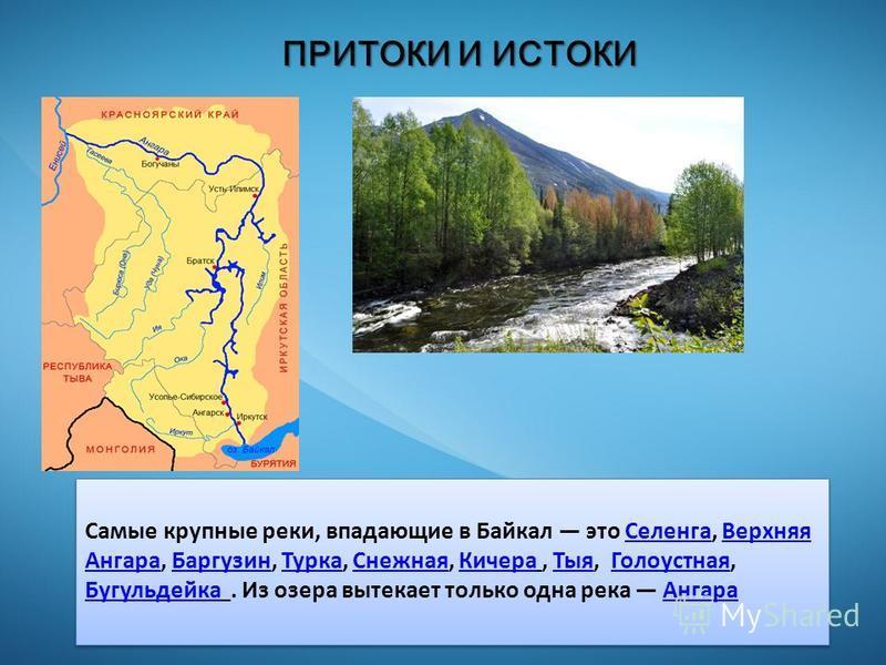 ПРИТОКИ И ИСТОКИ Самые крупные реки, впадающие в Байкал это Селенга, Верхняя Ангара, Баргузин, Турка, Снежная, Кичера, Тыя, Голоустная, Бугульдейка. Из озера вытекает только одна река Ангара СеленгаВерхняя Ангара БаргузинТурка СнежнаяКичера ТыяГолоус