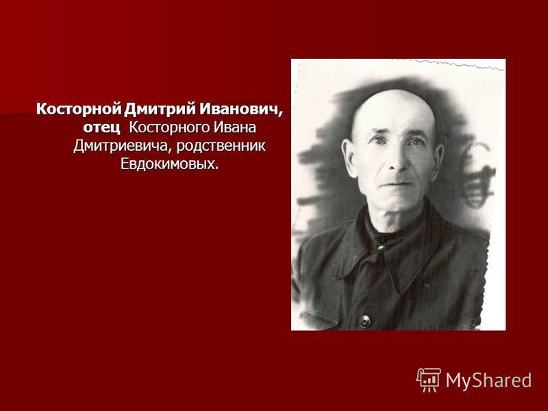 Косторной Дмитрий Иванович, отец Косторного Ивана Дмитриевича, родственник Евдокимовых.