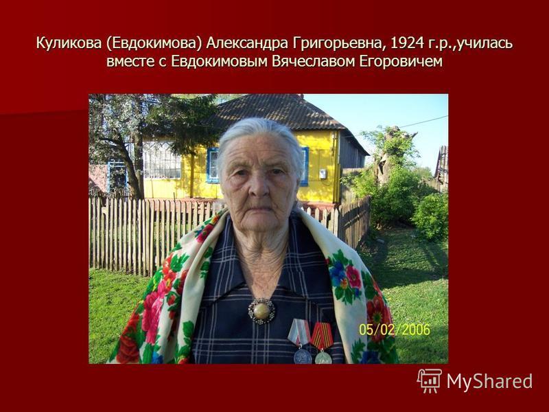 Куликова (Евдокимова) Александра Григорьевна, 1924 г.р.,училась вместе с Евдокимовым Вячеславом Егоровичем
