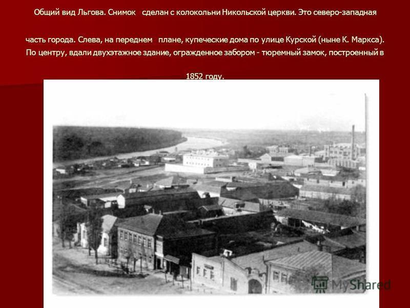Общий вид Льгова. Снимок сделан с колокольни Никольской церкви. Это северо-западная часть города. Слева, на переднем плане, купеческие дома по улице Курской (ныне К. Маркса). По центру, вдали двухэтажное здание, огражденное забором - тюремный замок,