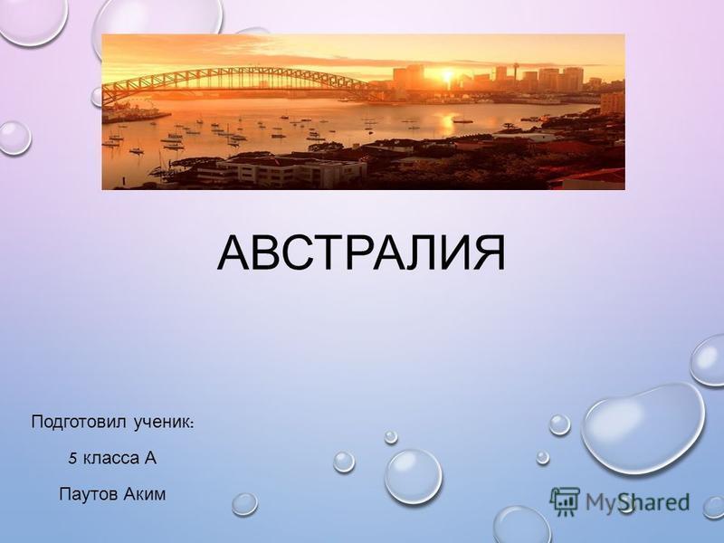 АВСТРАЛИЯ Подготовил ученик : 5 класса А Паутов Аким