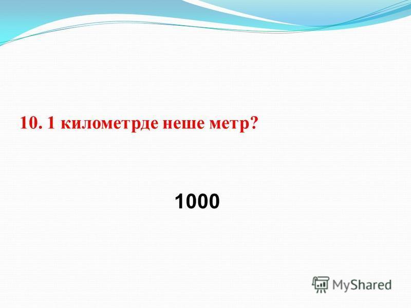 10. 1 километрде наше метр? 1000