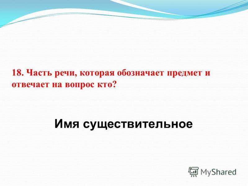 18. Часть речи, которая обозначает предмет и отвечает на вопрос кто? Имя существительное
