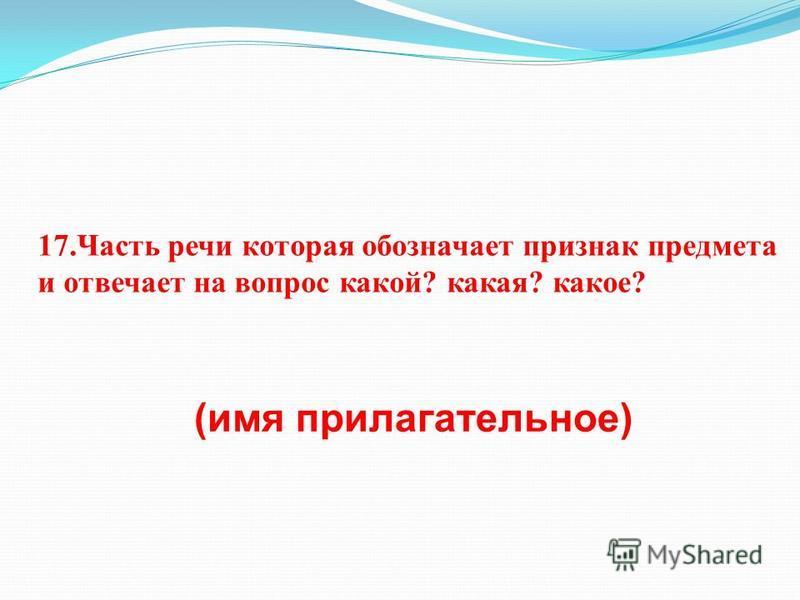 17. Часть речи которая обозначает признак предмета и отвечает на вопрос какой? какая? какое? (имя прилагательное)