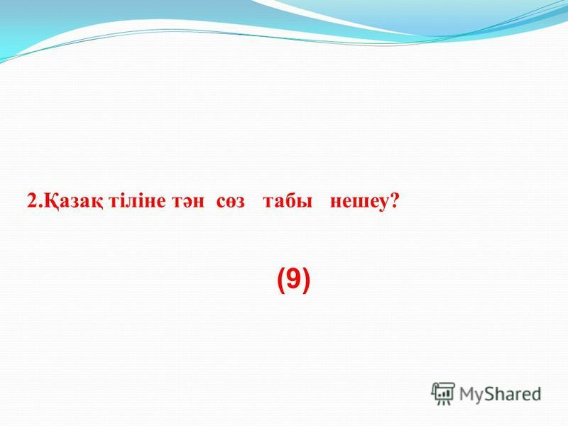 2.Қазақ тіліне тән сөз табы нашеу? (9)