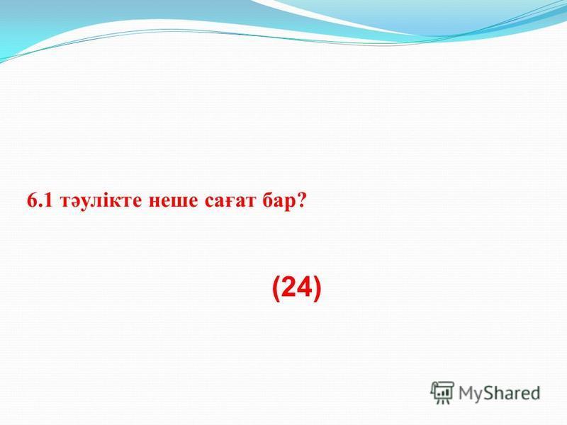 6.1 тәулікте наше сағат бар? (24)