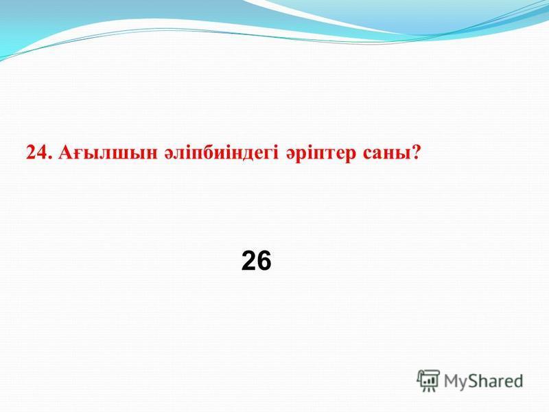 24. Ағылшын әліпбиіндегі әріптер саны? 26