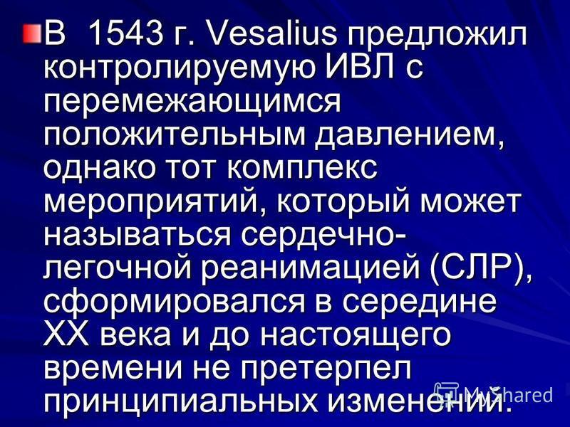 В 1543 г. Vesalius предложил контролируемую ИВЛ с перемежающимся положительным давлением, однако тот комплекс мероприятий, который может называться сердечно- легочной реанимацией (СЛР), сформировался в середине ХХ века и до настоящего времени не прет