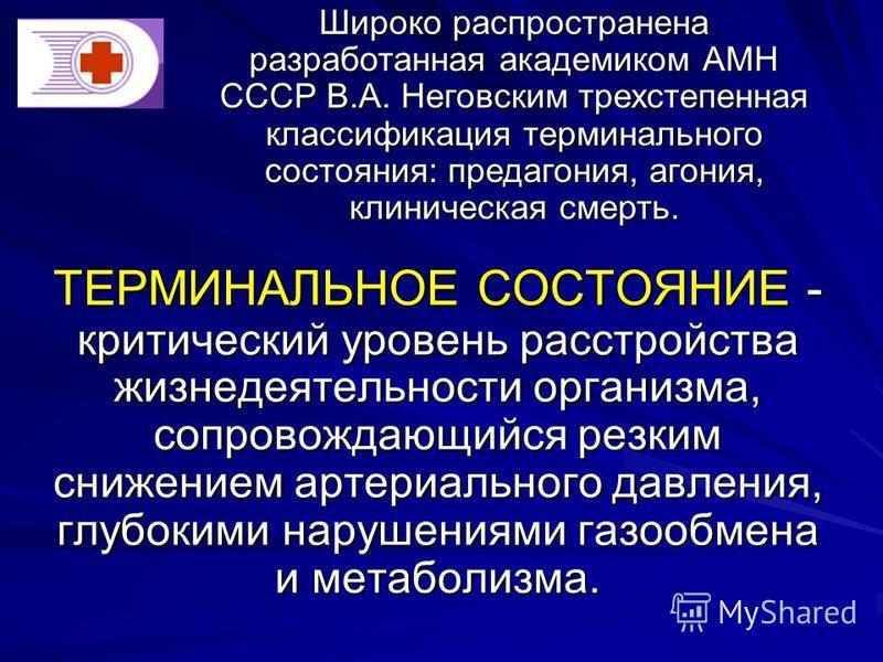 ТЕРМИНАЛЬНОЕ СОСТОЯНИЕ - критический уровень расстройства жизнедеятельности организма, сопровождающийся резким снижением артериального давления, глубокими нарушениями газообмена и метаболизма. Широко распространена разработанная академиком АМН СССР В