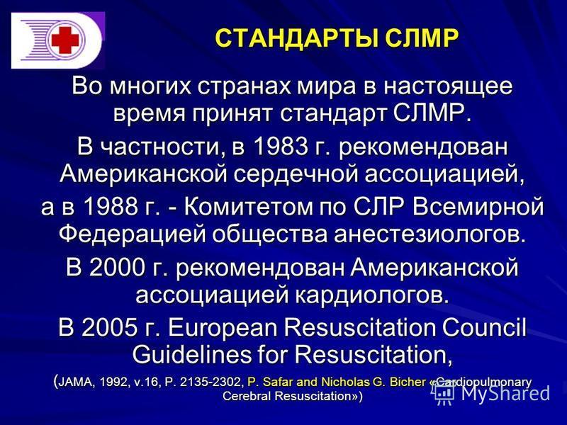 СТАНДАРТЫ СЛМР Во многих странах мира в настоящее время принят стандарт СЛМР. В частности, в 1983 г. рекомендован Американской сердечной ассоциацией, а в 1988 г. - Комитетом по СЛР Всемирной Федерацией общества анестезиологов. В 2000 г. рекомендован