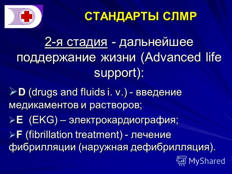 СТАНДАРТЫ СЛМР 2-я стадия - дальнейшее поддержание жизни (Advanced life support): D (drugs and fluids i. v.) - введение медикаментов и растворов; D (drugs and fluids i. v.) - введение медикаментов и растворов; Е (EKG) – электрокардиография; Е (EKG) –