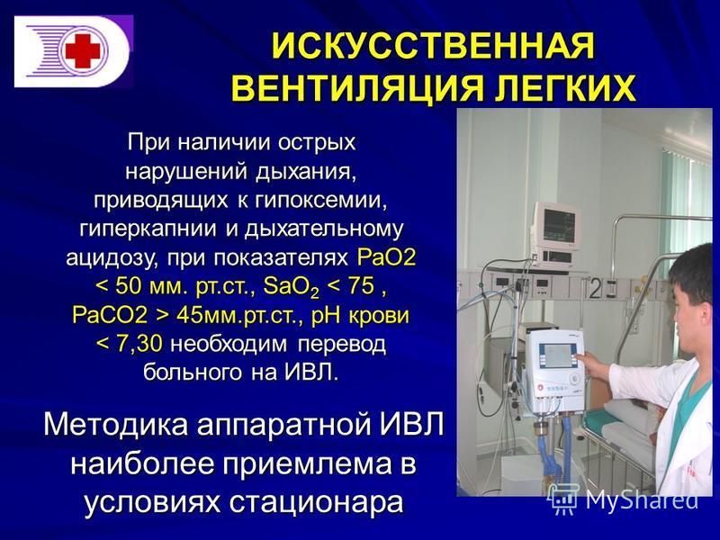 ИСКУССТВЕННАЯ ВЕНТИЛЯЦИЯ ЛЕГКИХ Методика аппаратной ИВЛ наиболее приемлема в условиях стационара При наличии острых нарушений дыхания, приводящих к гипоксемии, гиперкапнии и дыхательному ацидозу, при показателях РаО2 45 мм.рт.ст., рН крови 45 мм.рт.с