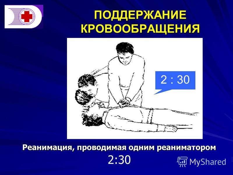 ПОДДЕРЖАНИЕ КРОВООБРАЩЕНИЯ Реанимация, проводимая одним реаниматором Реанимация, проводимая одним реаниматором 2:30 2 : 30