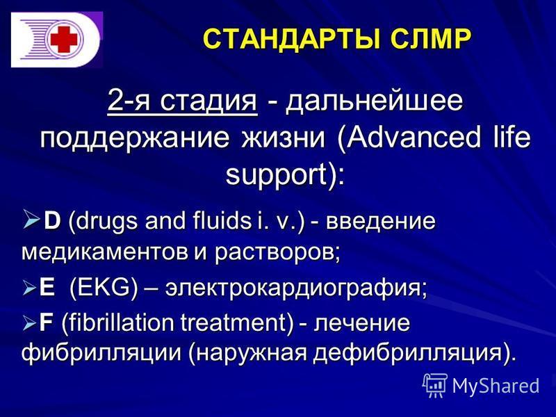2-я стадия - дальнейшее поддержание жизни (Advanced life support): D (drugs and fluids i. v.) - введение медикаментов и растворов; D (drugs and fluids i. v.) - введение медикаментов и растворов; Е (EKG) – электрокардиография; Е (EKG) – электрокардиог