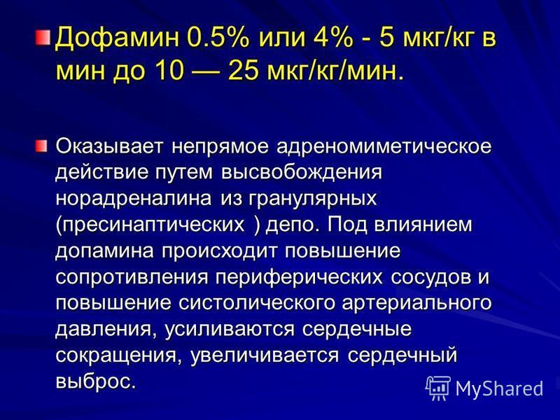 Дофамин 0.5% или 4% - 5 мкг/кг в мин до 10 25 мкг/кг/мин. Оказывает непрямое адреномиметическое действие путем высвобождения норадреналина из гранулярных (пресинаптических ) депо. Под влиянием допамина происходит повышение сопротивления периферически