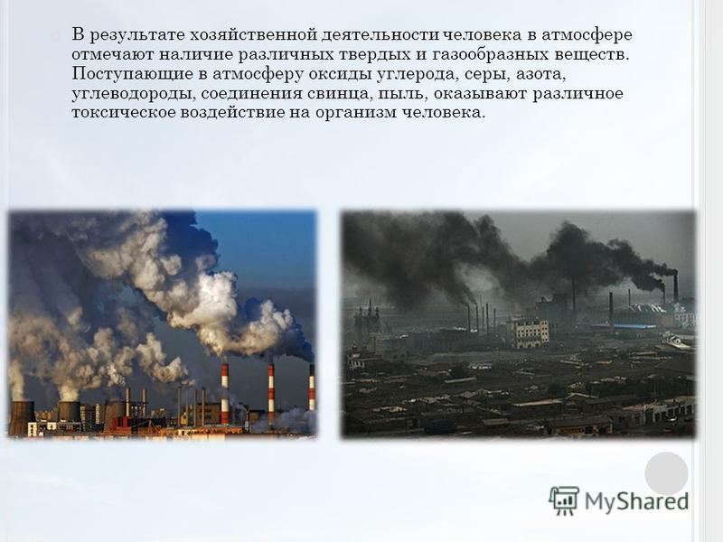 В результате хозяйственной деятельности человека в атмосфере отмечают наличие различных твердых и газообразных веществ. Поступающие в атмосферу оксиды углерода, серы, азота, углеводороды, соединения свинца, пыль, оказывают различное токсическое возде