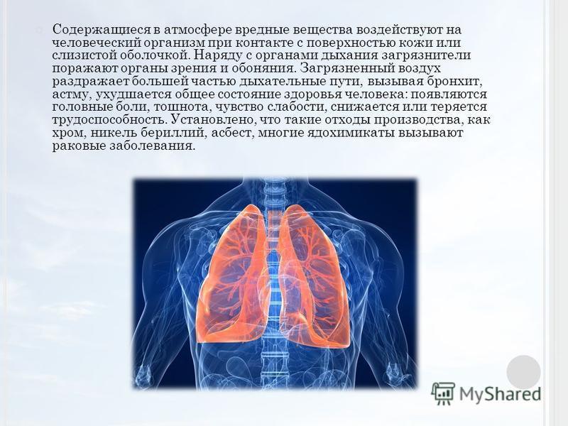 Содержащиеся в атмосфере вредные вещества воздействуют на человеческий организм при контакте с поверхностью кожи или слизистой оболочкой. Наряду с органами дыхания загрязнители поражают органы зрения и обоняния. Загрязненный воздух раздражает большей