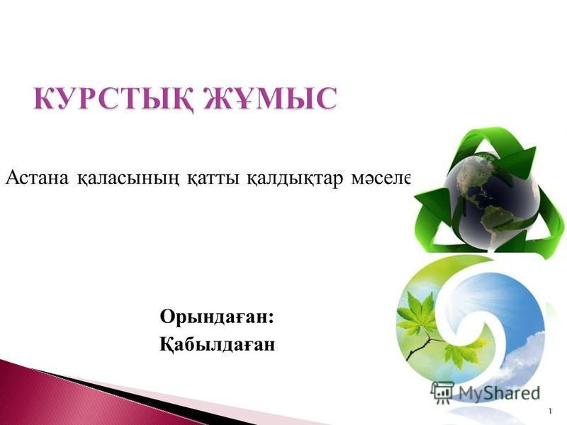 Астана қаласының қатты қалдықтар мәселесі Орындаған: Қабылдаған 1